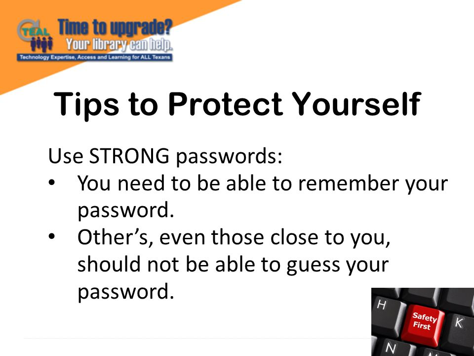 Tips to Protect Yourself Use STRONG passwords: You need to be able to remember your password.