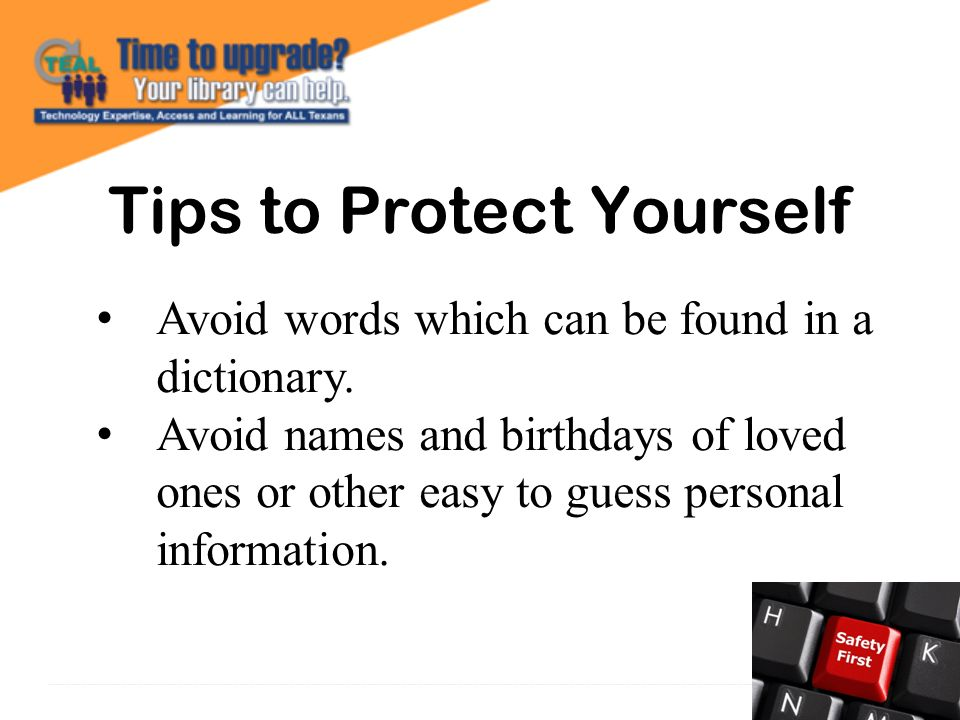 Tips to Protect Yourself Avoid words which can be found in a dictionary.