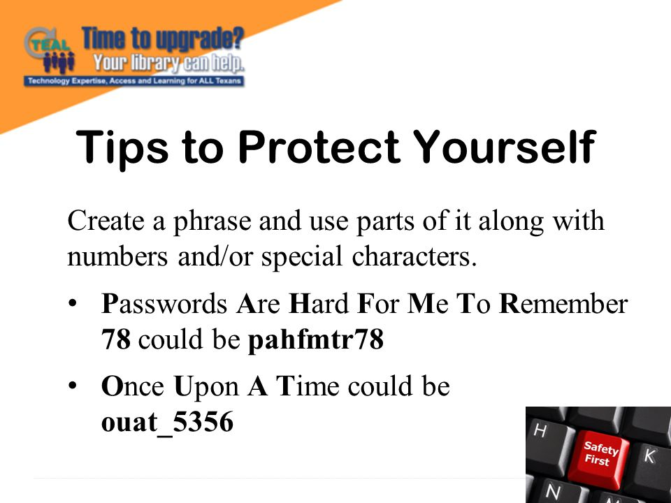 Tips to Protect Yourself Create a phrase and use parts of it along with numbers and/or special characters.