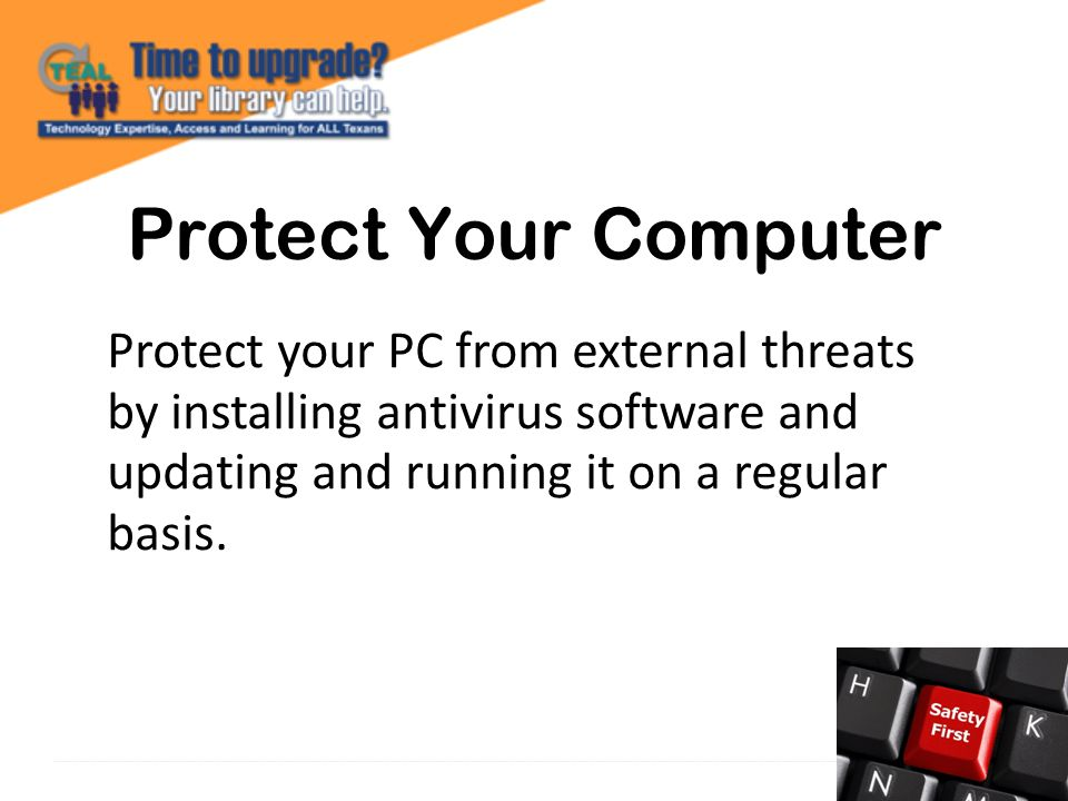 Protect your PC from external threats by installing antivirus software and updating and running it on a regular basis.