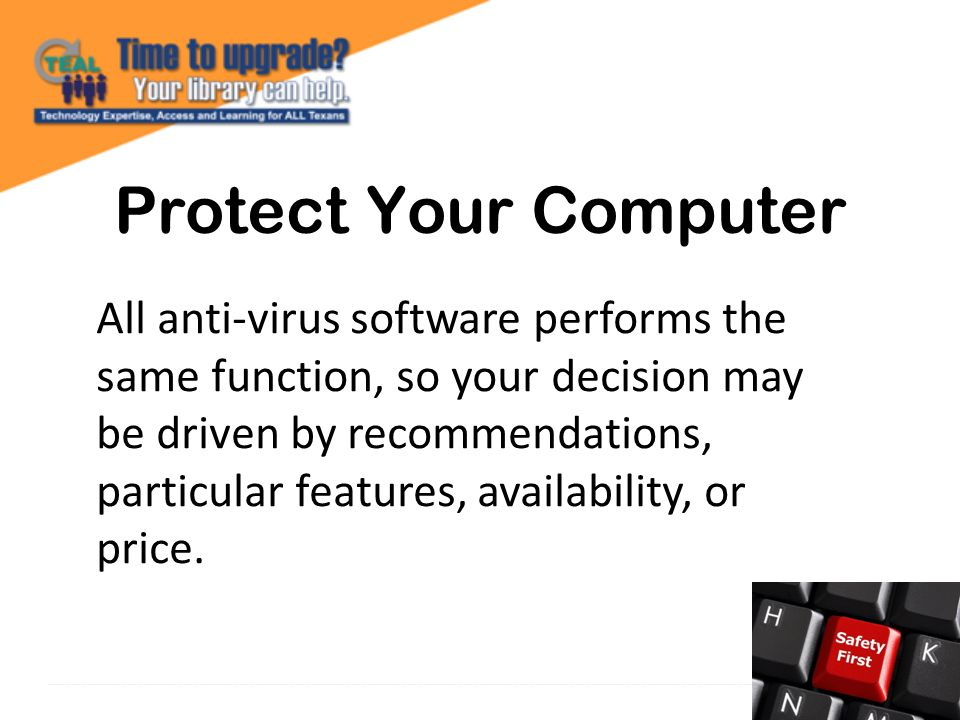 Protect Your Computer All anti-virus software performs the same function, so your decision may be driven by recommendations, particular features, availability, or price.