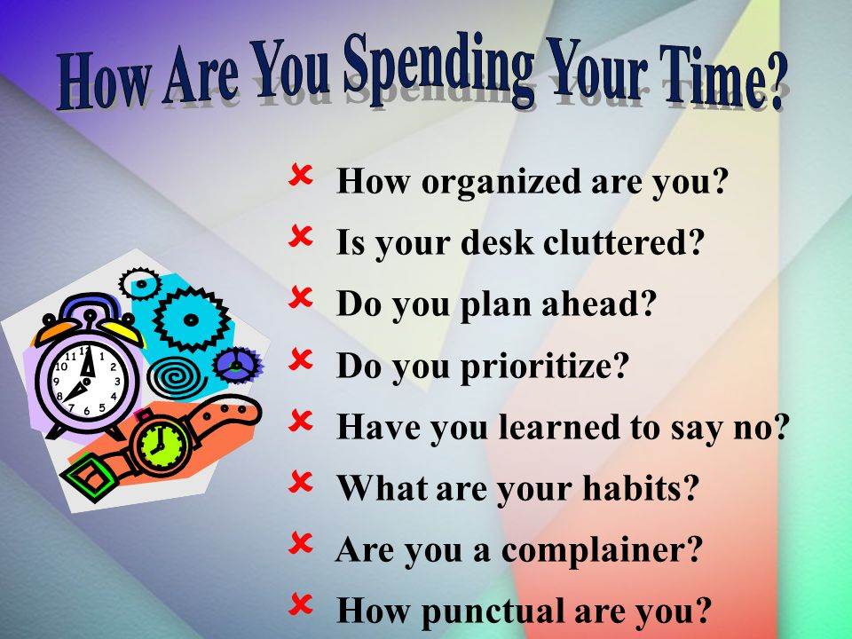 How organized are you.Is your desk cluttered. Do you plan ahead.