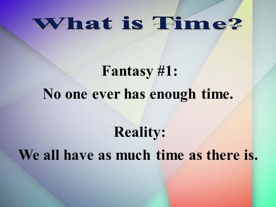 Fantasy #1: No one ever has enough time. Reality: We all have as much time as there is.