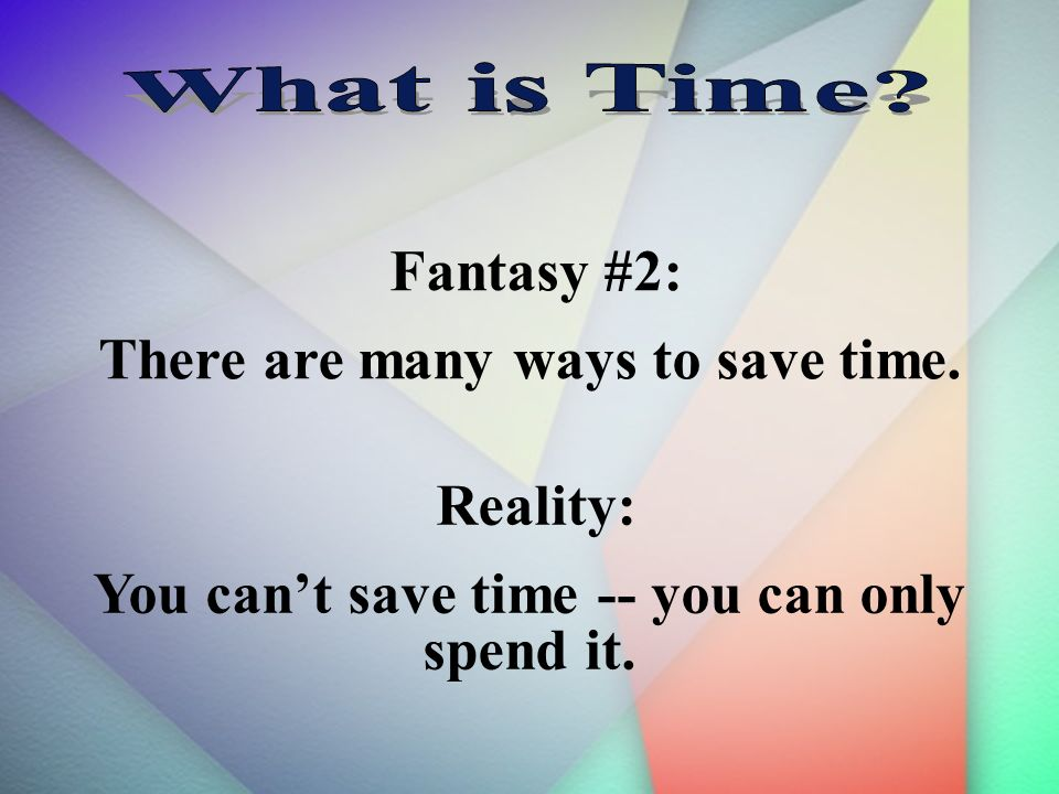 Fantasy #2: There are many ways to save time. Reality: You cant save time -- you can only spend it.