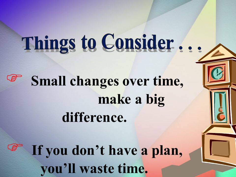 Small changes over time, make a big difference. If you dont have a plan, youll waste time.