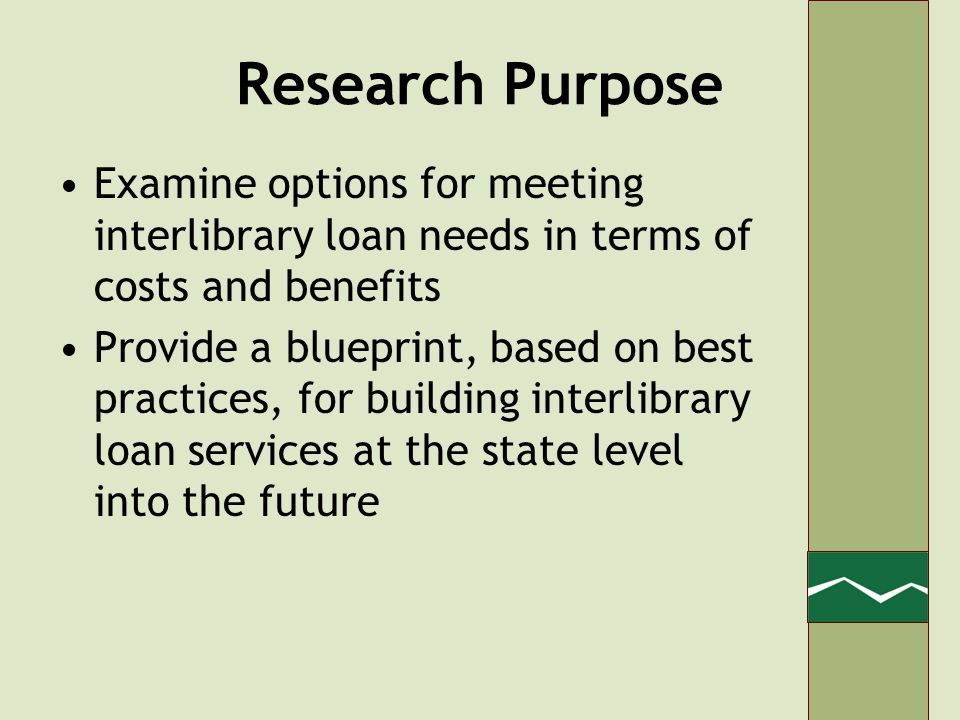 Research Purpose Examine options for meeting interlibrary loan needs in terms of costs and benefits Provide a blueprint, based on best practices, for building interlibrary loan services at the state level into the future