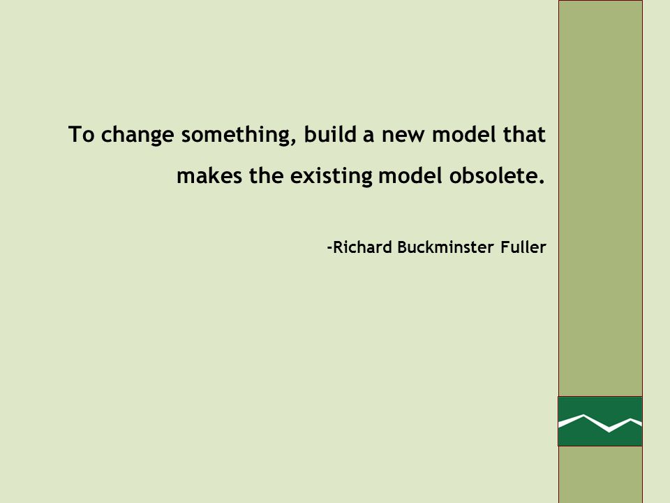 To change something, build a new model that makes the existing model obsolete.