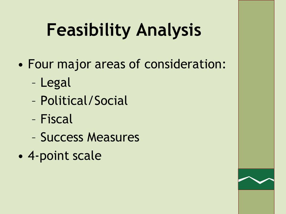 Feasibility Analysis Four major areas of consideration: –Legal –Political/Social –Fiscal –Success Measures 4-point scale
