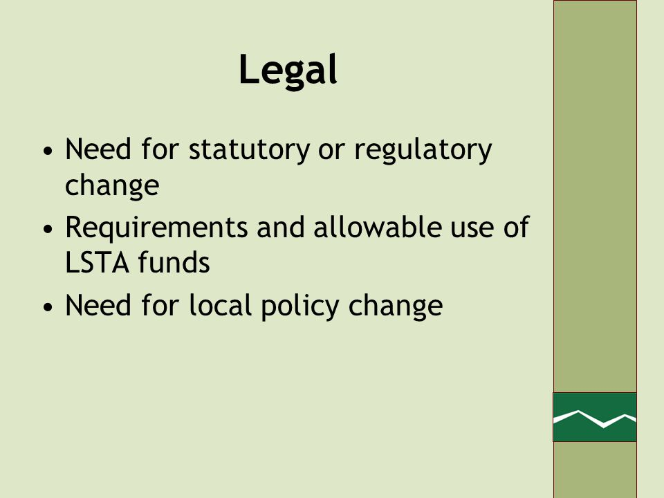Legal Need for statutory or regulatory change Requirements and allowable use of LSTA funds Need for local policy change