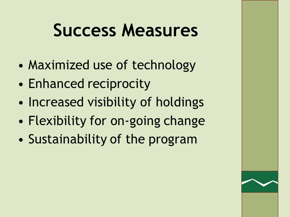 Success Measures Maximized use of technology Enhanced reciprocity Increased visibility of holdings Flexibility for on-going change Sustainability of the program