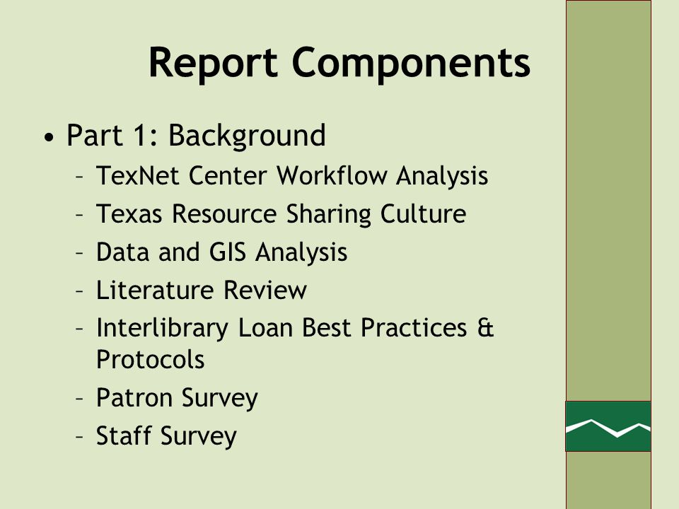Report Components Part 1: Background –TexNet Center Workflow Analysis –Texas Resource Sharing Culture –Data and GIS Analysis –Literature Review –Interlibrary Loan Best Practices & Protocols –Patron Survey –Staff Survey