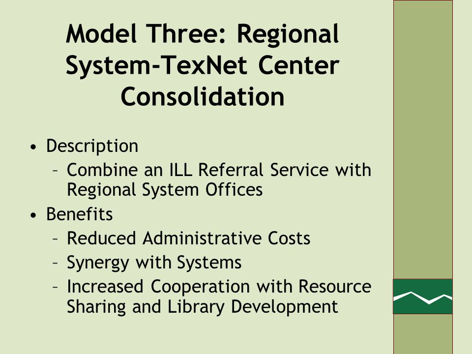 Model Three: Regional System-TexNet Center Consolidation Description –Combine an ILL Referral Service with Regional System Offices Benefits –Reduced Administrative Costs –Synergy with Systems –Increased Cooperation with Resource Sharing and Library Development