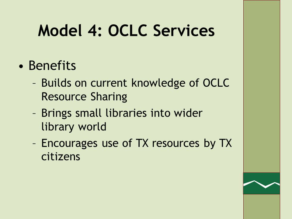 Model 4: OCLC Services Benefits –Builds on current knowledge of OCLC Resource Sharing –Brings small libraries into wider library world –Encourages use of TX resources by TX citizens