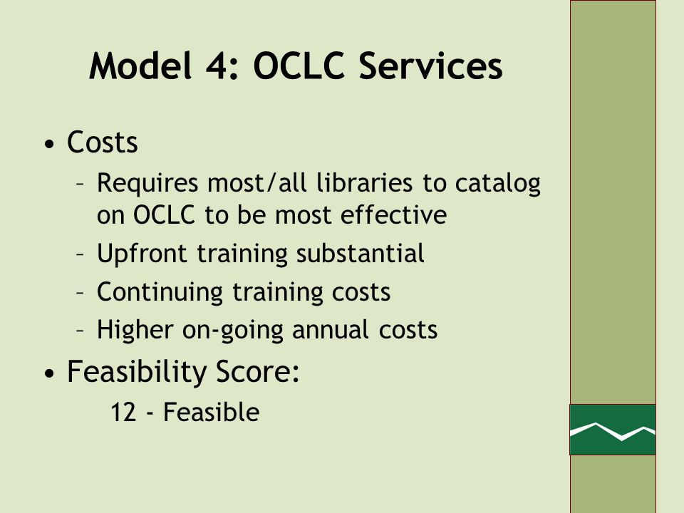 Model 4: OCLC Services Costs –Requires most/all libraries to catalog on OCLC to be most effective –Upfront training substantial –Continuing training costs –Higher on-going annual costs Feasibility Score: 12 - Feasible