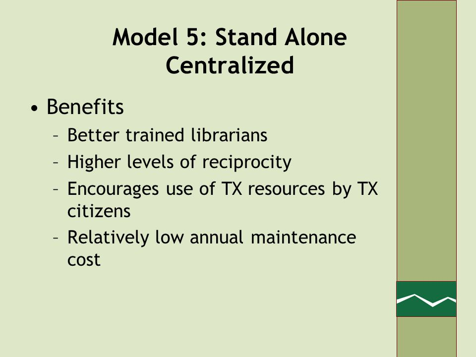 Model 5: Stand Alone Centralized Benefits –Better trained librarians –Higher levels of reciprocity –Encourages use of TX resources by TX citizens –Relatively low annual maintenance cost