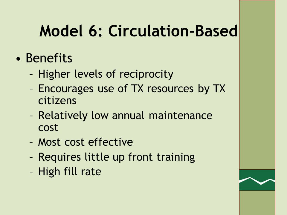 Model 6: Circulation-Based Benefits –Higher levels of reciprocity –Encourages use of TX resources by TX citizens –Relatively low annual maintenance cost –Most cost effective –Requires little up front training –High fill rate