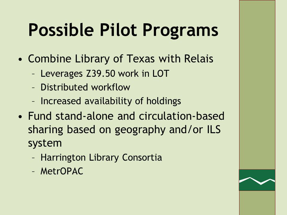 Possible Pilot Programs Combine Library of Texas with Relais –Leverages Z39.50 work in LOT –Distributed workflow –Increased availability of holdings Fund stand-alone and circulation-based sharing based on geography and/or ILS system –Harrington Library Consortia –MetrOPAC