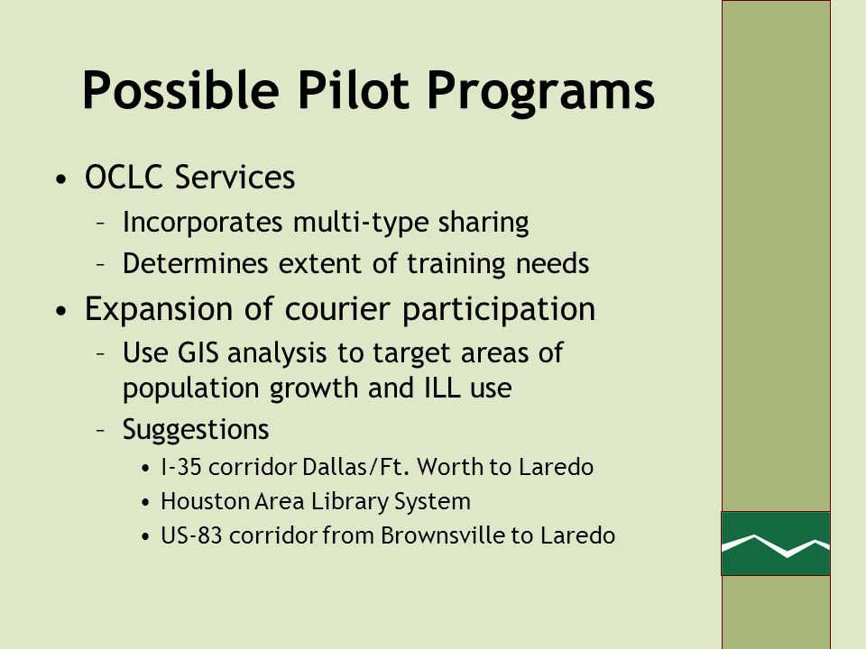 Possible Pilot Programs OCLC Services –Incorporates multi-type sharing –Determines extent of training needs Expansion of courier participation –Use GIS analysis to target areas of population growth and ILL use –Suggestions I-35 corridor Dallas/Ft.