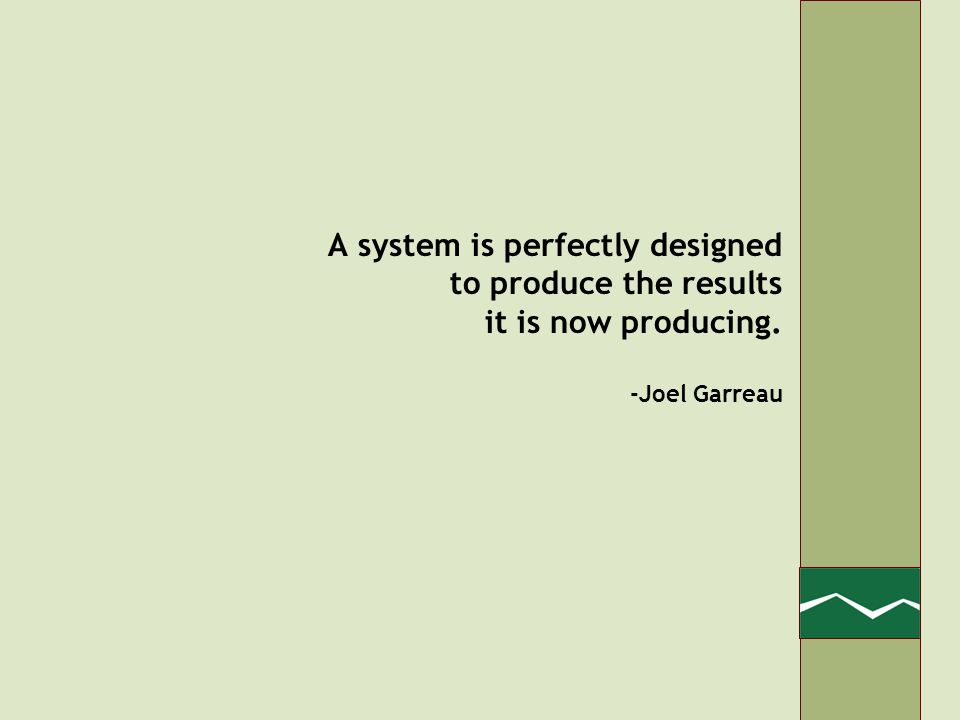 A system is perfectly designed to produce the results it is now producing. -Joel Garreau