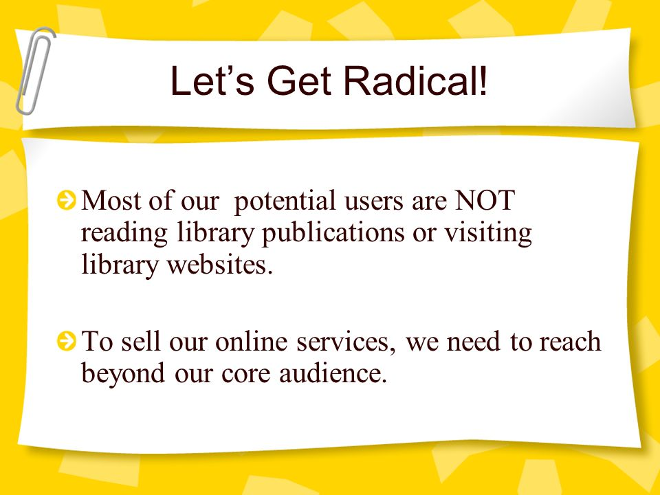 Lets Get Radical! Most of our potential users are NOT reading library publications or visiting library websites. To sell our online services, we need