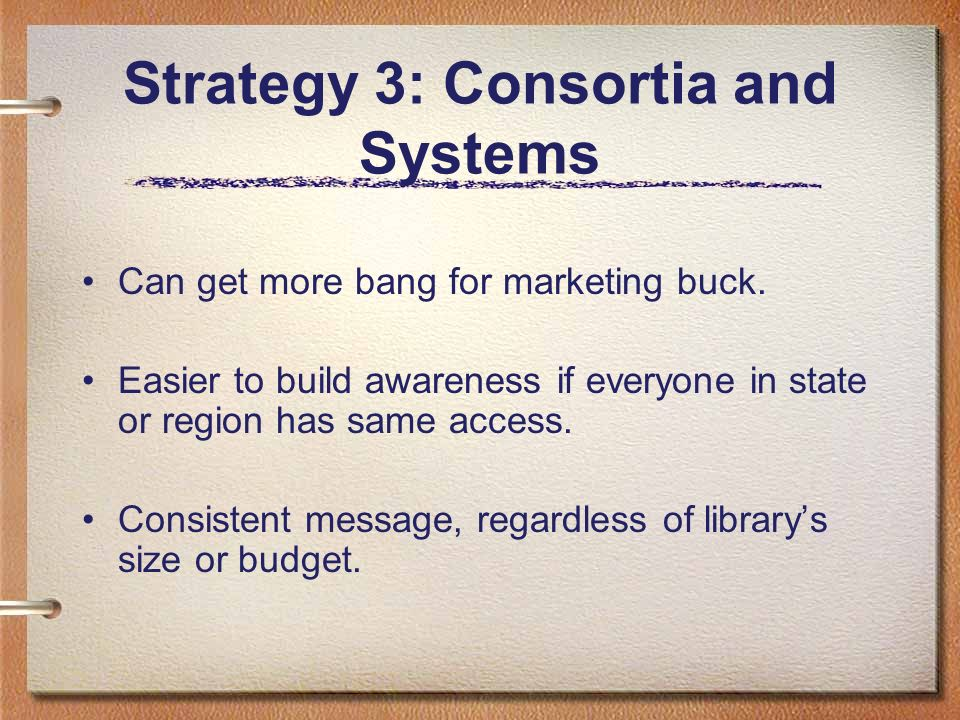 Strategy 3: Consortia and Systems Can get more bang for marketing buck. Easier to build awareness if everyone in state or region has same access. Cons