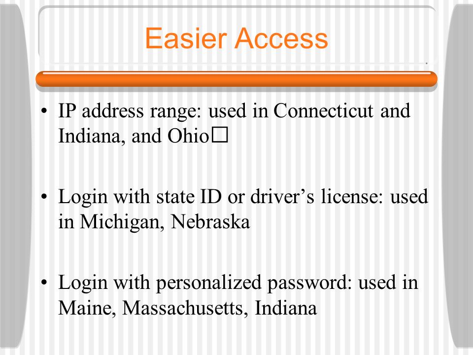 Easier Access IP address range: used in Connecticut and Indiana, and Ohio Login with state ID or drivers license: used in Michigan, Nebraska Login wit