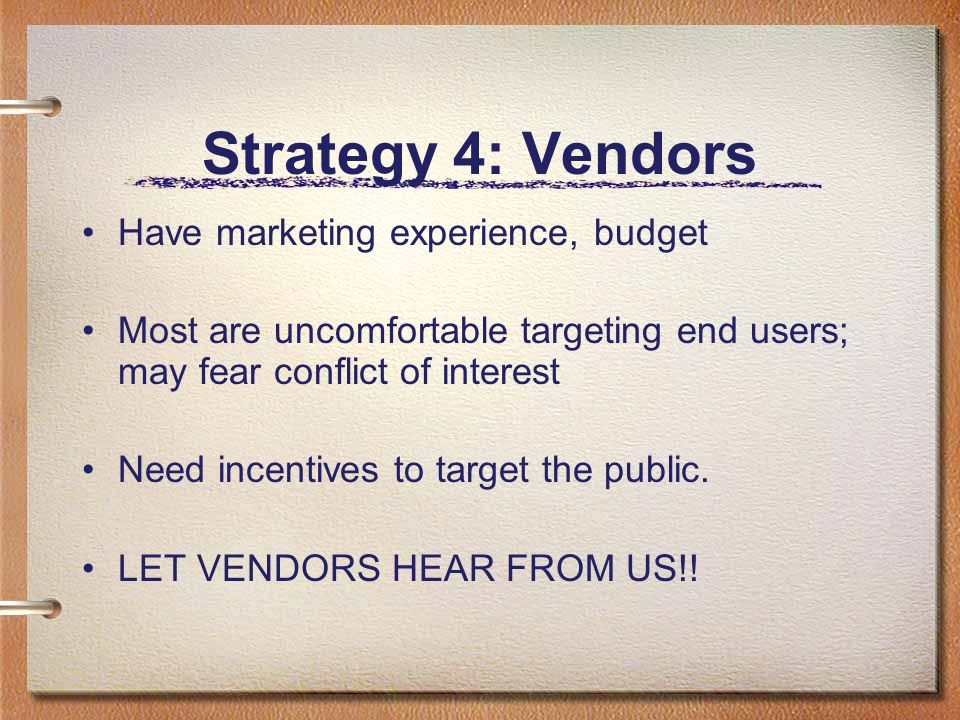 Strategy 4: Vendors Have marketing experience, budget Most are uncomfortable targeting end users; may fear conflict of interest Need incentives to tar