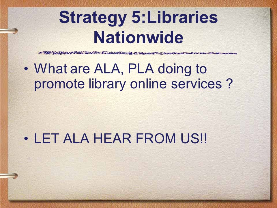 Strategy 5:Libraries Nationwide What are ALA, PLA doing to promote library online services ? LET ALA HEAR FROM US!!