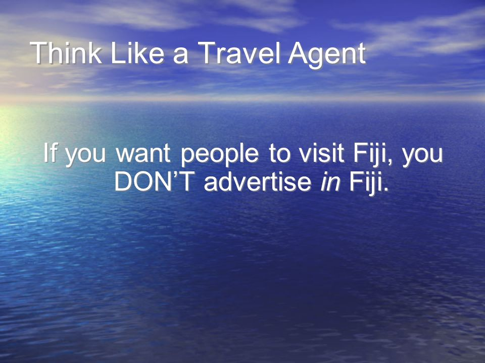 Think Like a Travel Agent If you want people to visit Fiji, you DONT advertise in Fiji.
