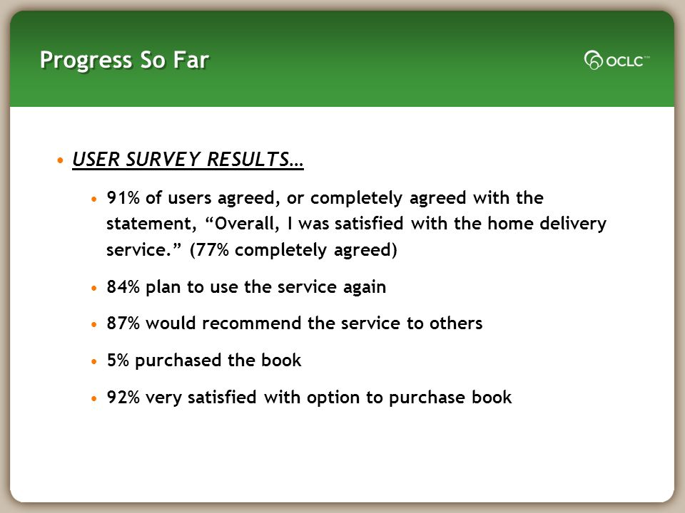 Progress So Far USER SURVEY RESULTS… 91% of users agreed, or completely agreed with the statement, Overall, I was satisfied with the home delivery service.