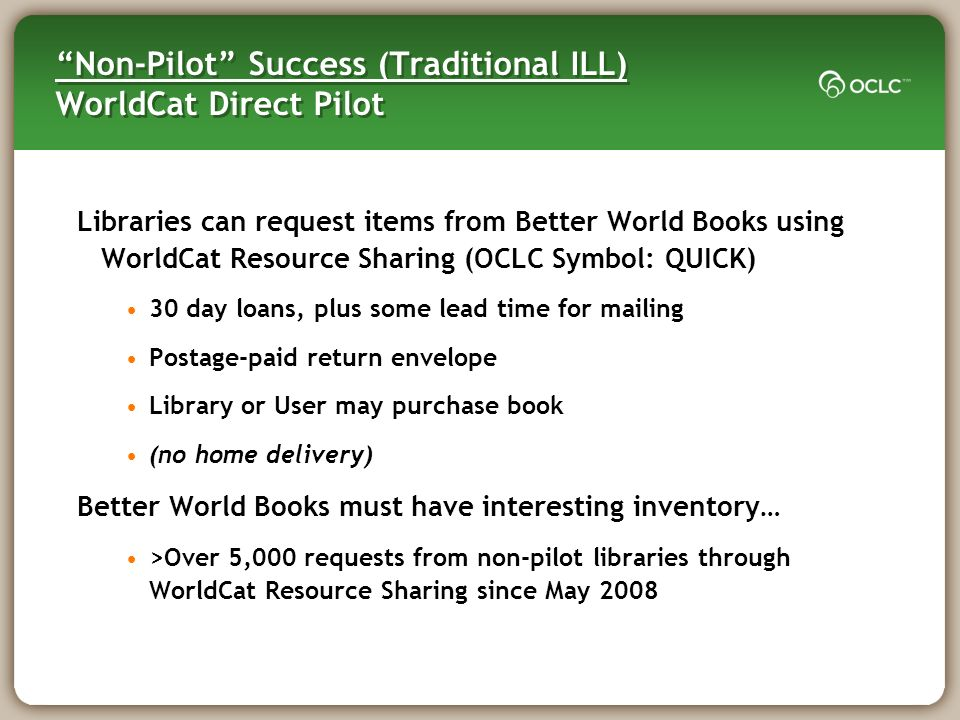 Non-Pilot Success (Traditional ILL) WorldCat Direct Pilot Libraries can request items from Better World Books using WorldCat Resource Sharing (OCLC Symbol: QUICK) 30 day loans, plus some lead time for mailing Postage-paid return envelope Library or User may purchase book (no home delivery) Better World Books must have interesting inventory… >Over 5,000 requests from non-pilot libraries through WorldCat Resource Sharing since May 2008