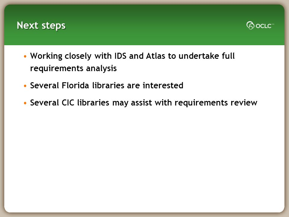 Next steps Working closely with IDS and Atlas to undertake full requirements analysis Several Florida libraries are interested Several CIC libraries may assist with requirements review