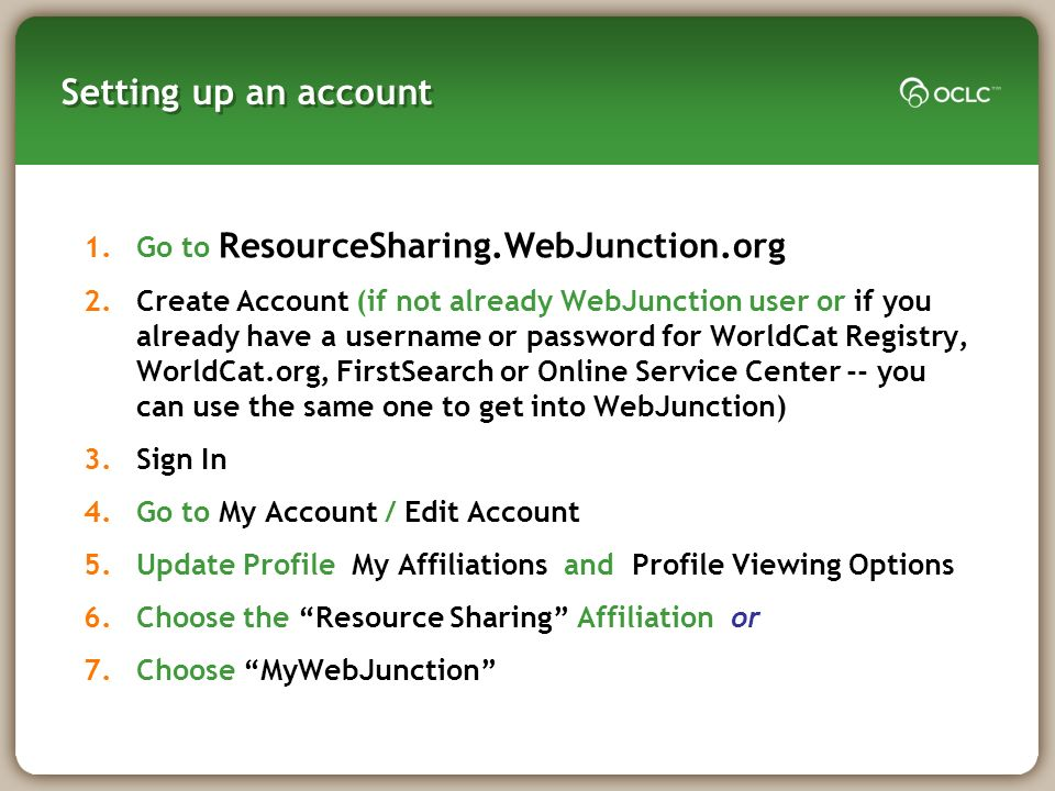 Setting up an account 1.Go to ResourceSharing.WebJunction.org 2.Create Account (if not already WebJunction user or if you already have a username or password for WorldCat Registry, WorldCat.org, FirstSearch or Online Service Center -- you can use the same one to get into WebJunction) 3.Sign In 4.Go to My Account / Edit Account 5.Update Profile My Affiliations and Profile Viewing Options 6.Choose the Resource Sharing Affiliation or 7.Choose MyWebJunction