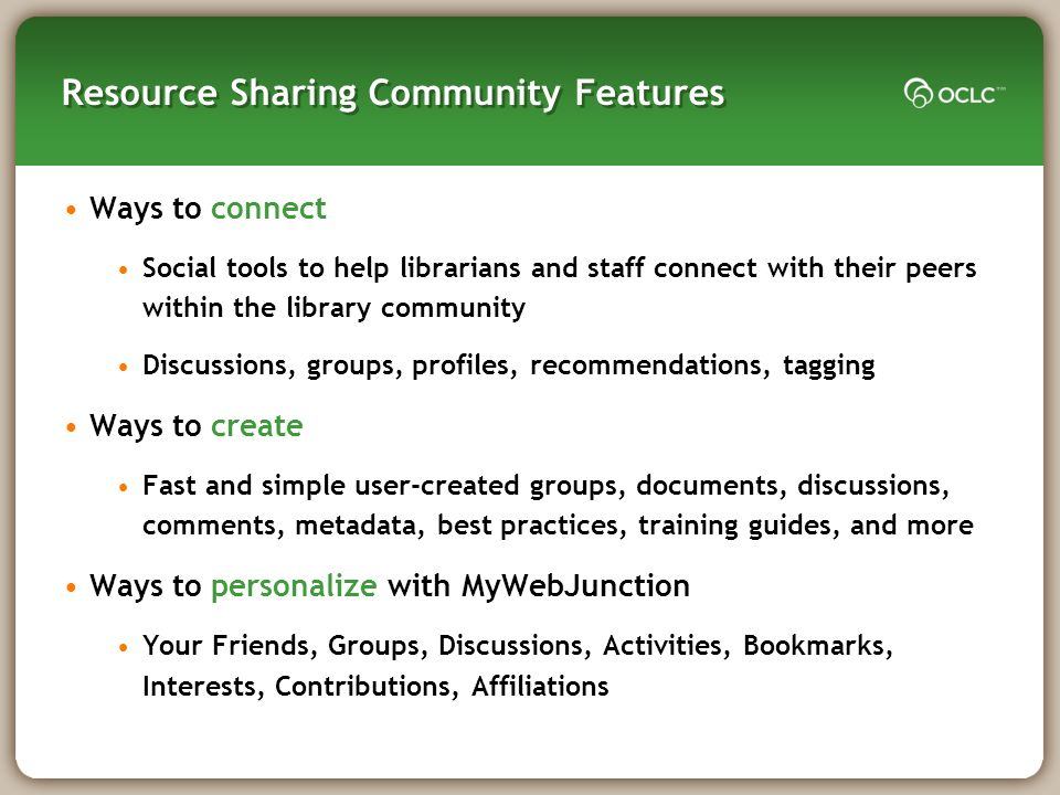 Resource Sharing Community Features Ways to connect Social tools to help librarians and staff connect with their peers within the library community Discussions, groups, profiles, recommendations, tagging Ways to create Fast and simple user-created groups, documents, discussions, comments, metadata, best practices, training guides, and more Ways to personalize with MyWebJunction Your Friends, Groups, Discussions, Activities, Bookmarks, Interests, Contributions, Affiliations