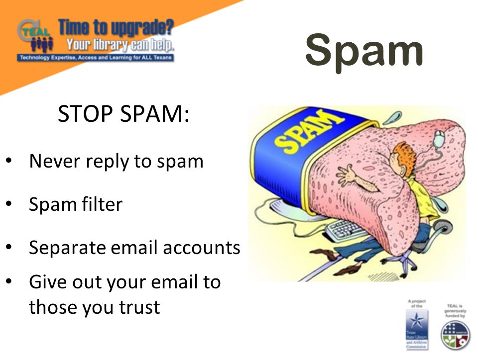 Spam STOP SPAM: Never reply to spam Spam filter Separate email accounts Give out your email to those you trust