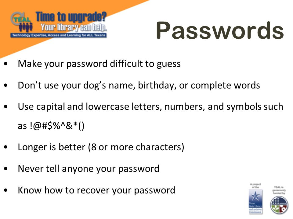 Passwords Make your password difficult to guess Dont use your dogs name, birthday, or complete words Use capital and lowercase letters, numbers, and s