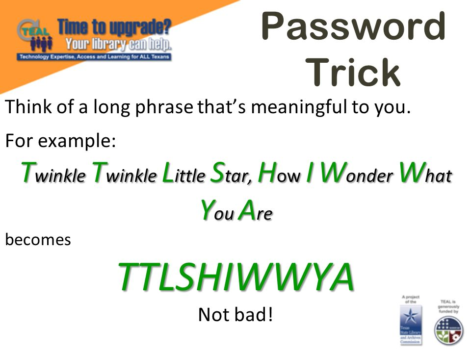 Password Trick Think of a long phrase thats meaningful to you. For example: T winkle T winkle L ittle S tar, H ow I W onder W hat Y ou A re becomesTTL