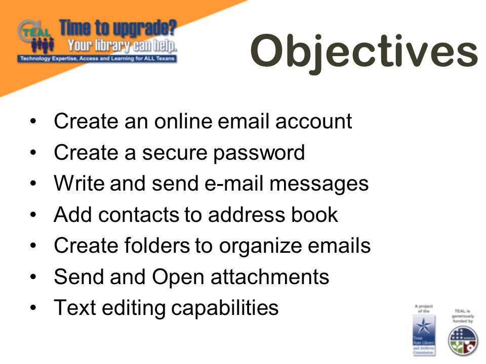 Objectives Create an online email account Create a secure password Write and send e-mail messages Add contacts to address book Create folders to organ