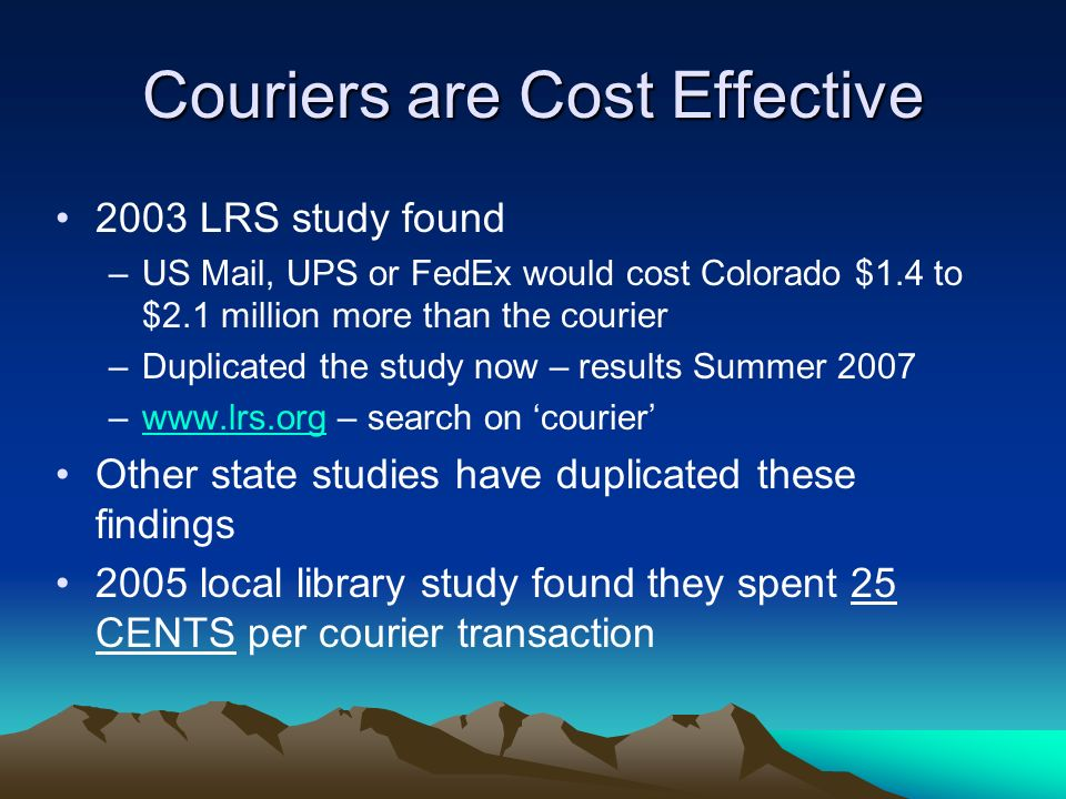 Couriers are Cost Effective 2003 LRS study found –US Mail, UPS or FedEx would cost Colorado $1.4 to $2.1 million more than the courier –Duplicated the