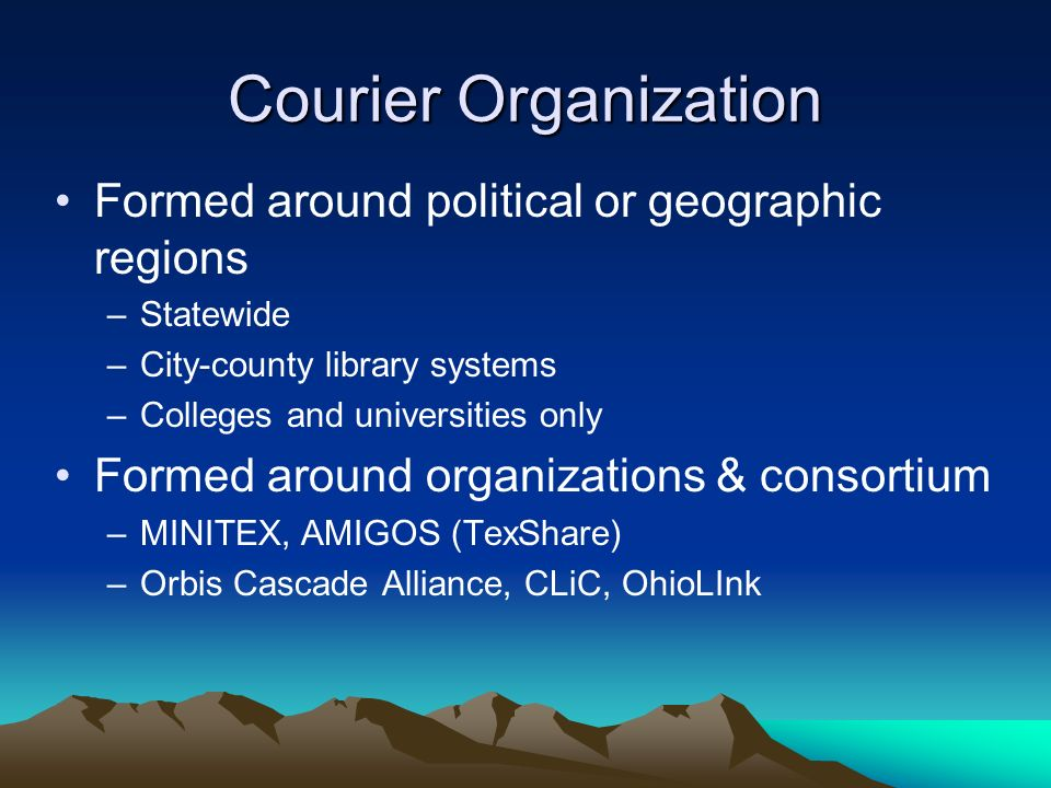 Courier Organization Formed around political or geographic regions –Statewide –City-county library systems –Colleges and universities only Formed arou
