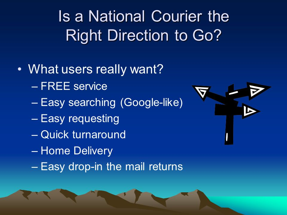 Is a National Courier the Right Direction to Go? What users really want? –FREE service –Easy searching (Google-like) –Easy requesting –Quick turnaroun