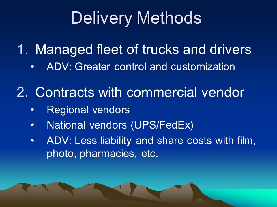 Delivery Methods 1.Managed fleet of trucks and drivers ADV: Greater control and customization 2.Contracts with commercial vendor Regional vendors Nati