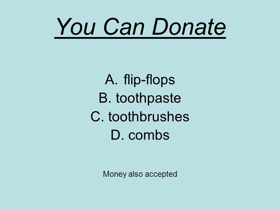 You Can Donate A.flip-flops B. toothpaste C. toothbrushes D. combs Money also accepted