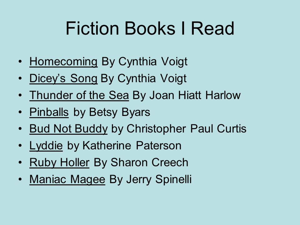 Fiction Books I Read Homecoming By Cynthia Voigt Diceys Song By Cynthia Voigt Thunder of the Sea By Joan Hiatt Harlow Pinballs by Betsy Byars Bud Not Buddy by Christopher Paul Curtis Lyddie by Katherine Paterson Ruby Holler By Sharon Creech Maniac Magee By Jerry Spinelli