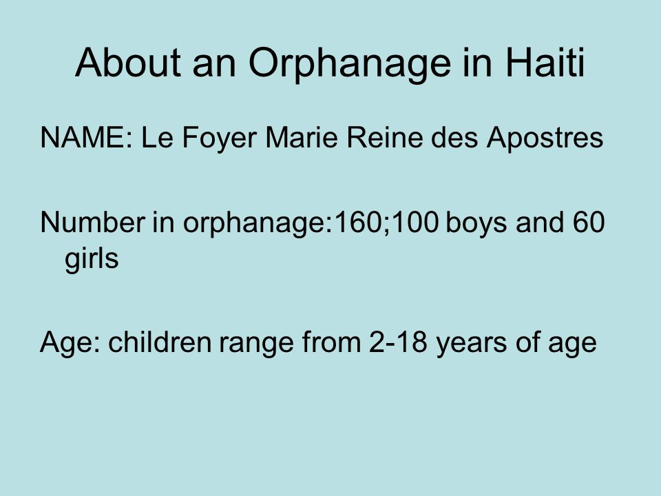 About an Orphanage in Haiti NAME: Le Foyer Marie Reine des Apostres Number in orphanage:160;100 boys and 60 girls Age: children range from 2-18 years of age