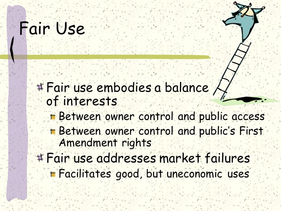 Fair Use Fair use embodies a balance of interests Between owner control and public access Between owner control and publics First Amendment rights Fair use addresses market failures Facilitates good, but uneconomic uses