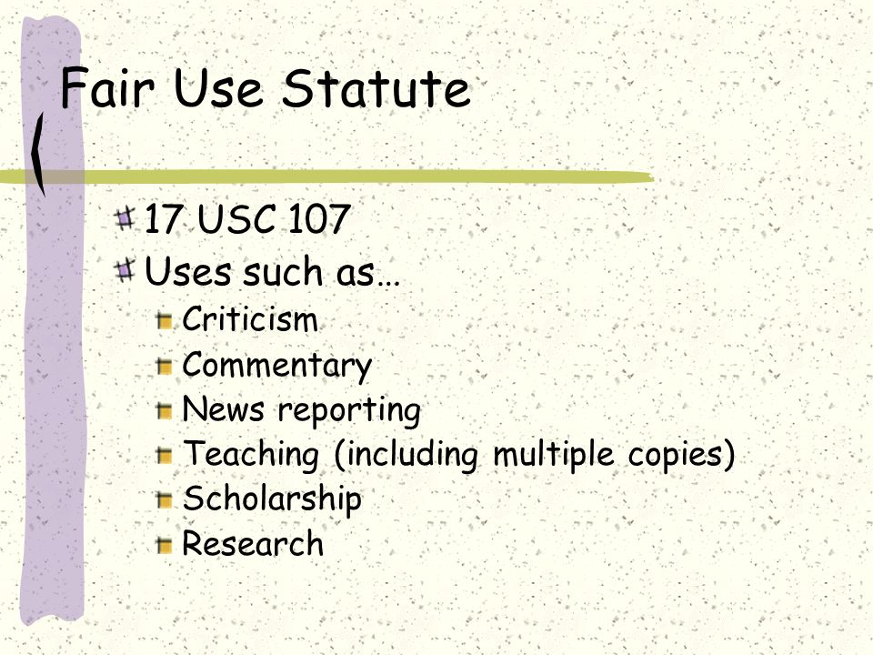 Fair Use Statute 17 USC 107 Uses such as… Criticism Commentary News reporting Teaching (including multiple copies) Scholarship Research