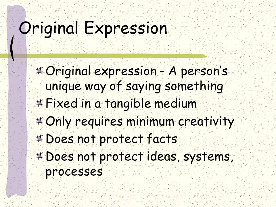 Original Expression Original expression - A persons unique way of saying something Fixed in a tangible medium Only requires minimum creativity Does not protect facts Does not protect ideas, systems, processes