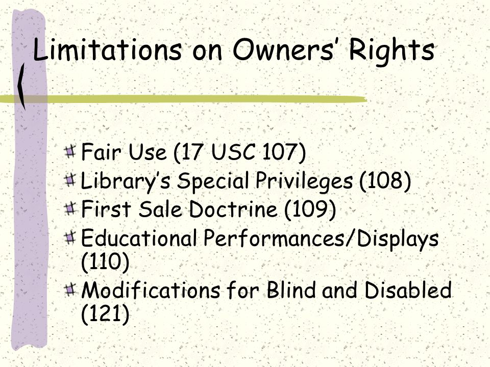Limitations on Owners Rights Fair Use (17 USC 107) Librarys Special Privileges (108) First Sale Doctrine (109) Educational Performances/Displays (110) Modifications for Blind and Disabled (121)