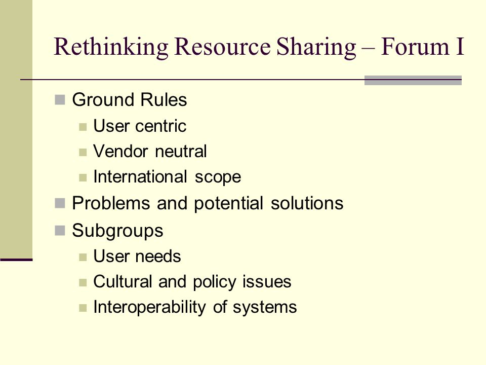 Rethinking Resource Sharing – Forum I Ground Rules User centric Vendor neutral International scope Problems and potential solutions Subgroups User nee